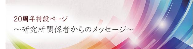20周年特設ページ〜研究所関係者からのメッセージ〜